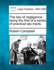 The Law Of Negligence : Being The First Of A Series Of Practical Law Tracts.
