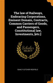 The Law Of Railways, Embracing Corporations, Eminent Domain, Contracts, Common Carriers Of Goods, And Passengers, Constitutional Law, Investments, (Etc.)