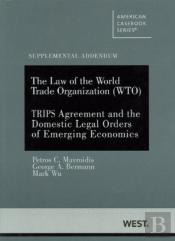 The Law Of The World Trade Organization (Wto) Supplemental Addendum On The Trips Agreement And The Domestic Legal Orders Of Emerging Economies
