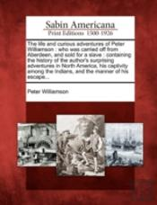 The Life And Curious Adventures Of Peter Williamson : Who Was Carried Off From Aberdeen, And Sold For A Slave : Containing The History Of The Author'S