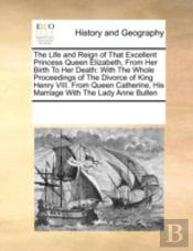 The Life And Reign Of That Excellent Princess Queen Elizabeth, From Her Birth To Her Death: With The Whole Proceedings Of The Divorce Of King Henry Vi
