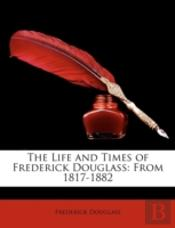 The Life And Times Of Frederick Douglass: From 1817-1882