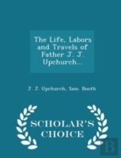 The Life, Labors And Travels Of Father J. J. Upchurch... - Scholar'S Choice Edition