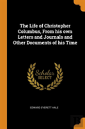 The Life Of Christopher Columbus, From His Own Letters And Journals And Other Documents Of His Time