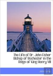 The Life Of Dr. John Fisher Bishop Of Ro