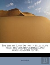 The Life Of John Jay : With Selections F
