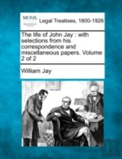 The Life Of John Jay : With Selections From His Correspondence And Miscellaneous Papers. Volume 2 Of 2