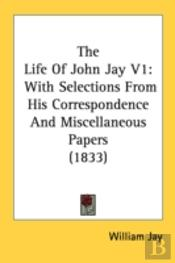 The Life Of John Jay V1: With Selections