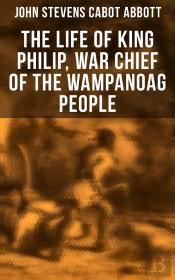 The Life Of King Philip, War Chief Of The Wampanoag People