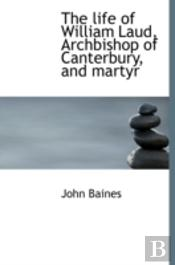 The Life Of William Laud, Archbishop Of Canterbury, And Martyr