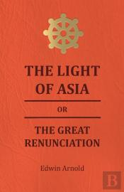 The Light Of Asia Or The Great Renunciation - Being The Life And Teaching Of Gautama, Prince Of India And Founder Of Buddism