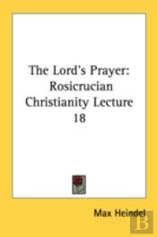 The Lord'S Prayer: Rosicrucian Christianity Lecture 18