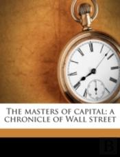 The Masters Of Capital; A Chronicle Of W