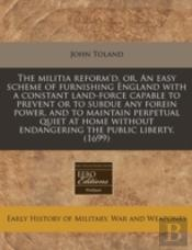 The Militia Reform'D, Or, An Easy Scheme Of Furnishing England With A Constant Land-Force Capable To Prevent Or To Subdue Any Forein Power, And To Mai