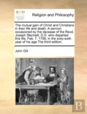 The Mutual Gain Of Christ And Christians In Their Life And Death. A Sermon Occasioned By The Decease Of The Revd. Joseph Stennett, D.D. Who Departed T
