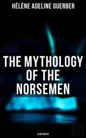 The Mythology Of The Norsemen (Illustrated)
