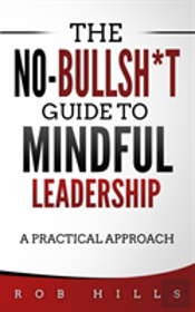 The No-Bullsh*T Guide To Mindful Leadership