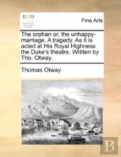 The Orphan Or, The Unhappy-Marriage. A T