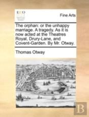 The Orphan: Or The Unhappy Marriage. A T