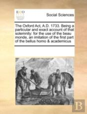 The Oxford Act, A.D. 1733. Being A Particular And Exact Account Of That Solemnity