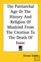 The Patriarchal Age Or The History And Religion Of Mankind From The Creation To The Death Of Isaac