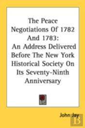 The Peace Negotiations Of 1782 And 1783: An Address Delivered Before The New York Historical Society On Its Seventy-Ninth Anniversary