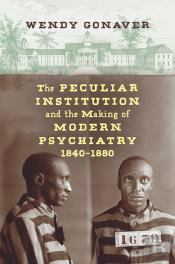 The Peculiar Institution And The Making Of Modern Psychiatry, 18401880