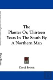 The Planter Or, Thirteen Years In The South By A Northern Man