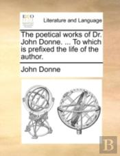 The Poetical Works Of Dr. John Donne. ..