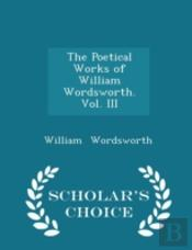 The Poetical Works Of William Wordsworth. Vol. Iii - Scholar'S Choice Edition