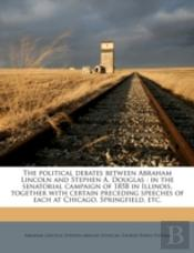 The Political Debates Between Abraham Lincoln And Stephen A. Douglas : In The Senatorial Campaign Of 1858 In Illinois, Together With Certain Preceding