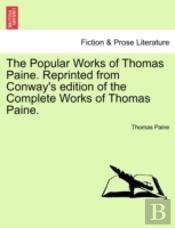 The Popular Works Of Thomas Paine. Reprinted From Conway'S Edition Of The Complete Works Of Thomas Paine.