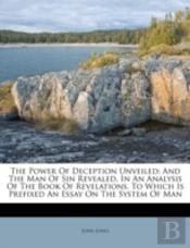 The Power Of Deception Unveiled: And The Man Of Sin Revealed, In An Analysis Of The Book Of Revelations. To Which Is Prefixed An Essay On The System O