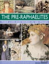 The Pre-Raphaelites: Their Lives And Works In 500 Images