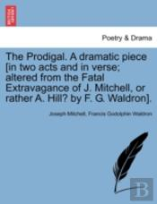 The Prodigal. A Dramatic Piece (In Two A