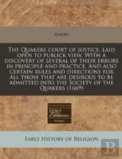 The Quakers Court Of Justice, Laid Open To Publick View. With A Discovery Of Several Of Their Errors In Principle And Practice. And Also Certain Rules
