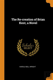 The Re-Creation Of Brian Kent, A Novel