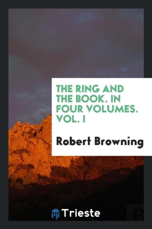 The Ring And The Book. In Four Volumes. Vol. I