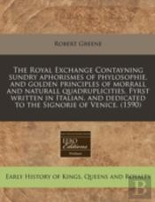 The Royal Exchange Contayning Sundry Aphorismes Of Phylosophie, And Golden Principles Of Morrall And Naturall Quadruplicities. Fyrst Written In Italia