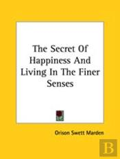 The Secret Of Happiness And Living In The Finer Senses