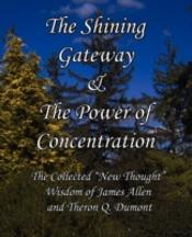 The Shining Gateway & The Power Of Concentration The Collected 'New Thought' Wisdom Of James Allen & Theron Q. Dumont
