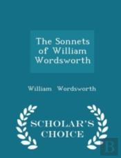 The Sonnets Of William Wordsworth - Scholar'S Choice Edition
