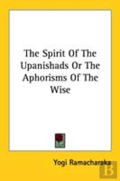 The Spirit Of The Upanishads Or The Aphorisms Of The Wise