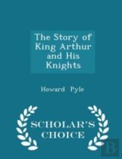 The Story Of King Arthur And His Knights - Scholar'S Choice Edition
