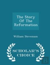 The Story Of The Reformation - Scholar'S Choice Edition