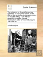 The Substance Of General Burgoyne'S Speeches, On Mr Vyner'S Motion, On The 26th Of May: And Upon Mr Hartley'S Motion, On The 28th Of May, 1778 With An