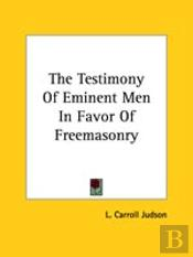 The Testimony Of Eminent Men In Favor Of Freemasonry