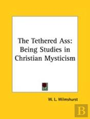 The Tethered Ass: Being Studies In Christian Mysticism