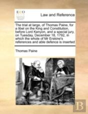The Trial At Large, Of Thomas Paine, For A Libel On The King And Constitution, Before Lord Kenyon, And A Special Jury, On Tuesday, December 18, 1792,