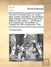 The Trial Of Thomas Paine, For Certain False, Wicked, Scandalous, And Seditious Libels Inserted In The Second Part Of The Rights Of Man, Before ... Lo